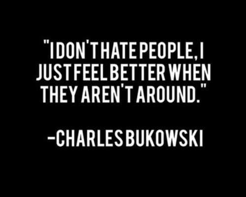 sometimes this applies: Feelings Better, Charlesbukowski, Charles Bukowski, Life, Quotes, Funny, So True, Things, Hate People