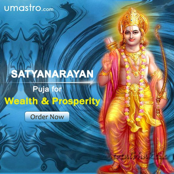 Puja for Wealth and prosperity - Satyanarayana Pooja   The Satyanarayan Puja is a Hindu religious observance. It is a ritual performed by Hindus before/on any major occasion like marriage, house warming ceremony etc. Benefits of Satyanarayan Pooja: •	peace •	Happiness in life •	prosperity •	Abundance, Remove Obstacles, To escape from unexpected sudden death, To be blessed with true knowledge  •	Clearing the negativity