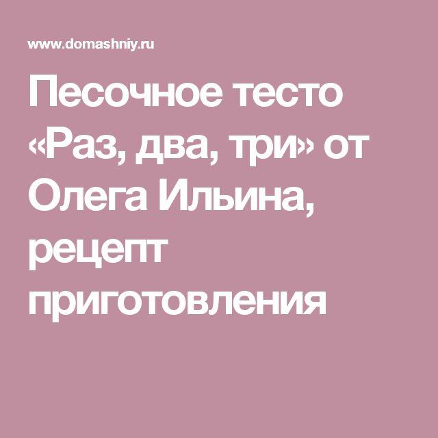 Песочное тесто «Раз, два, три» от Олега Ильина, рецепт приготовления