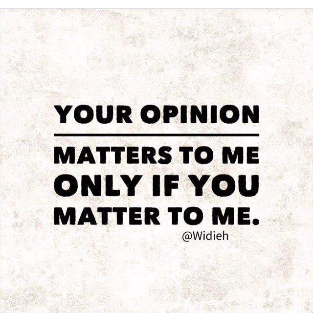 I may still care about you but if your opinion is not logical then it does not matter to me.
