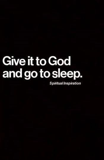 Give it to God and go to sleep. #hope #faith #desire #inspire