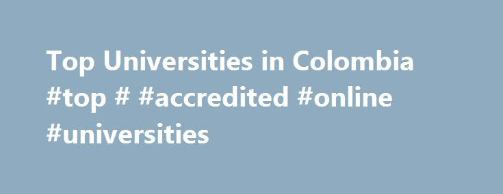 Top Universities in Colombia #top # #accredited #online #universities http://memphis.remmont.com/top-universities-in-colombia-top-accredited-online-universities/  # Top Universities in Colombia 2017 Colombian University Ranking This webpage provides a Custom Search Engine to search for courses, programs or other higher education-related information provided by officially recognized/accredited Colombian Universities, Colleges or other higher education institutions offering at least four-year…