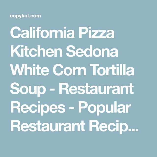 California Pizza Kitchen Sedona White Corn Tortilla Soup - Restaurant Recipes - Popular Restaurant Recipes you can make at Home: Copykat.com