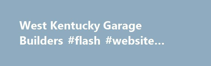 West Kentucky Garage Builders #flash #website #builders http://oklahoma.nef2.com/west-kentucky-garage-builders-flash-website-builders/  # West Kentucky Garage Builders—The Original since 1983.We have built over 4000 Affordable Custom Garages Of The finest Quality. West Kentucky Garage Builders of Cunningham Kentucky specializes in building garages that meet or exceed our customers needs and lifestyles. We provide superb craftsmanship, and utilize the finest materials while working within our…