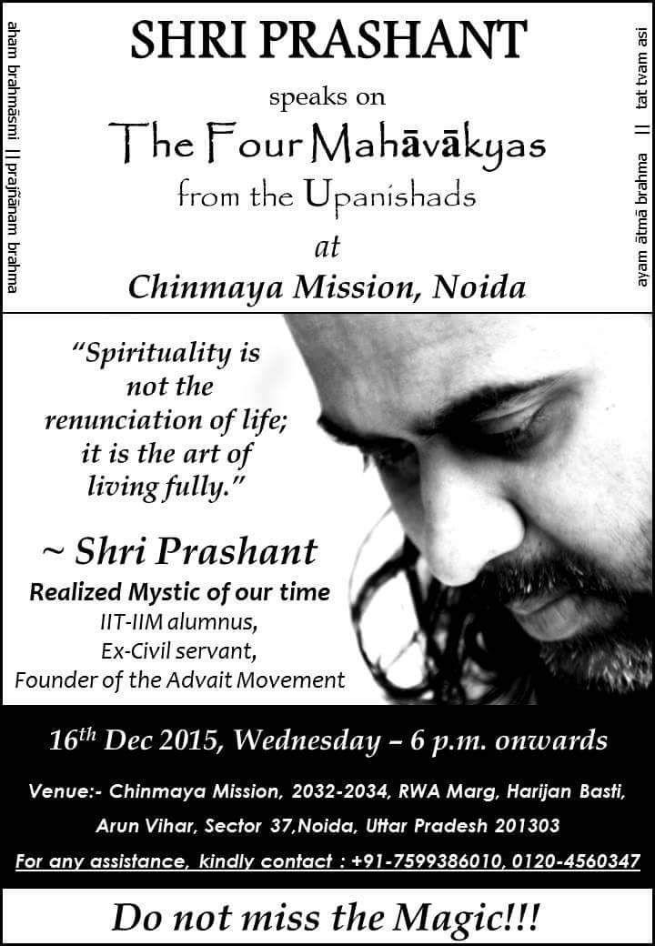 Shri Prashant speaks on The Four Upanishadic Mahavakyas. (pragyanam brahma, ayam aatma brahma, tatvamasi, aham brahmasmi) Shri Prashant, Realised Mysticof our time, IIT-IIM Alumnus,Ex-civil servant, Founder of the Advait Movement 16 Dec 2015,wednesday, 6 p.m. onwards. Venue: Chinmaya MIssion,2032-2034, RWA Marg, Harijan Basti, Arun Vihar, Sector 37, Noida, Uttar Pradesh 201303. For assistance of any kind, please contact: +91 7599386010.
