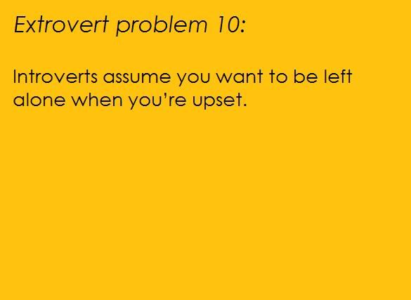 The problem with this, as an introvert, is that I don't know how to comfort extroverts when they're sad. Really, I don't think you want me around, I'll probably make it worse.