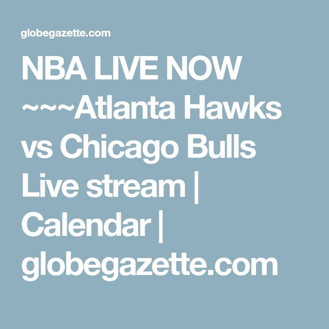 NBA LIVE NOW ~~~Atlanta Hawks vs Chicago Bulls Live stream | Calendar | globegazette.com