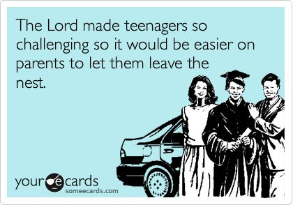 The Lord made teenagers so challenging so it would be easier on parents to let them leave the nest.
