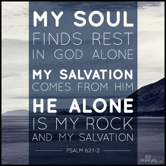 My soul finds rest in God alone; my salvation comes from him. He alone is my rock and my salvation; he is my fortress, I will never be shaken. Psalm 62:1-2