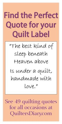 find the perfect Quilting Quotes for your quilt label for the back of your lovely quilts, you just made. Always remember to do that for our future family. Try google Dear Jane quilt, and you will see what I mean. It is so impotant to know who did that quilt and how old it is..... ;-)