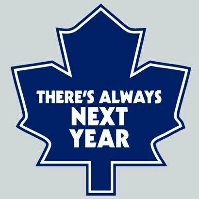 "Toronto Maple Leafs... ""There's Always Next Year"", said year after year after year!"
