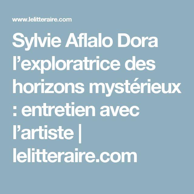Sylvie Aflalo Dora l'exploratrice des horizons mystérieux : entretien avec l'artiste | lelitteraire.com