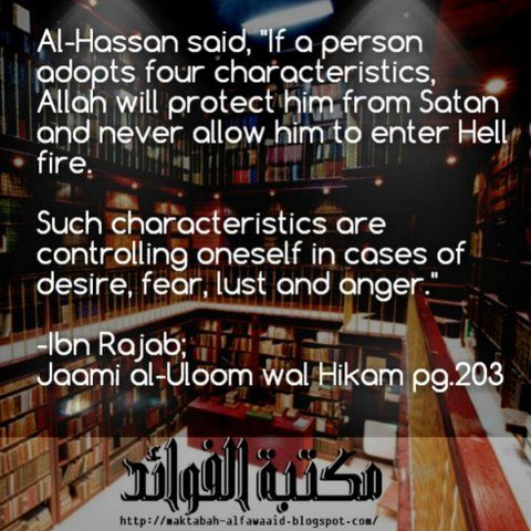 "Al Hassan said, ""If a person adopts four characteristics, Allaah will protect him from satan and never allow him to enter hell fire. Such characteristics are controlling oneself in cases of 1. desires 2. fear 3. lust 4. anger -Ibn Rajab; Jaami al-Uloom Wal Hikam pg.203"