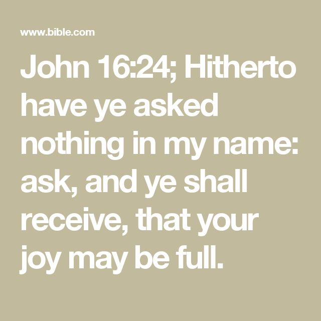 John 16:24; Hitherto have ye asked nothing in my name: ask, and ye shall receive, that your joy may be full.