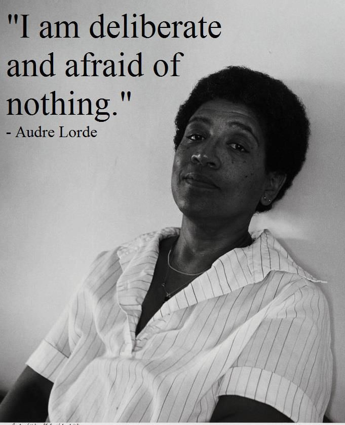"""I am deliberate and afraid of nothing."" – Audre Lorde (1934-1992), Caribbean-American writer and activist who set out to confront issues of racism in feminist thought."