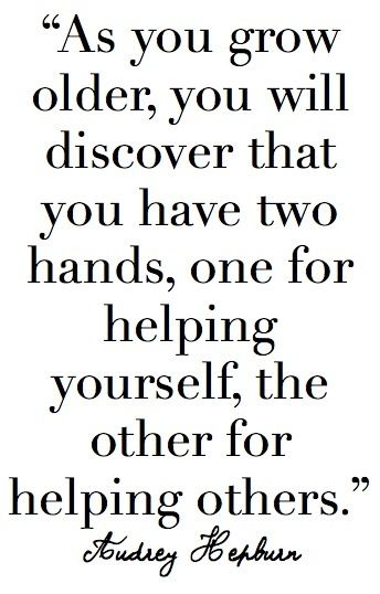 You have two hands: one for helping yourself and one for helping others.  One of my favourite quotes