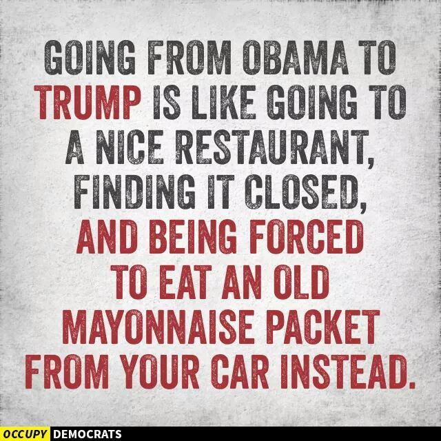 Accurate. We had an eloquent, intelligent President once. Now we have a year-old mayonnaise packet that's been under the car seat.