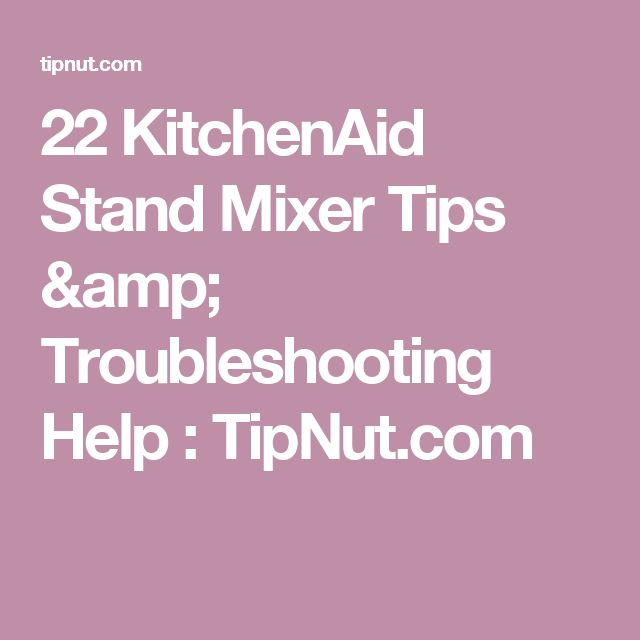 22 KitchenAid Stand Mixer Tips & Troubleshooting Help : TipNut.com