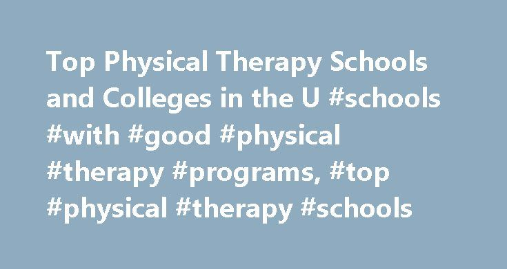 Top Physical Therapy Schools and Colleges in the U #schools #with #good #physical #therapy #programs, #top #physical #therapy #schools http://cars.nef2.com/top-physical-therapy-schools-and-colleges-in-the-u-schools-with-good-physical-therapy-programs-top-physical-therapy-schools/  # Top Physical Therapy Schools and Colleges in the U.S. School Information Physical therapists must earn a postbaccalaureate degree and meet other requirements to qualify for state licensing. Foundational programs…