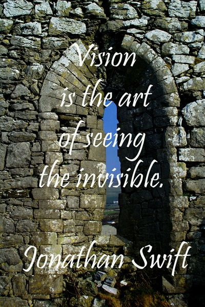 """""""Vision is the art of seeing the invisible.""""  Jonathan Swift"""