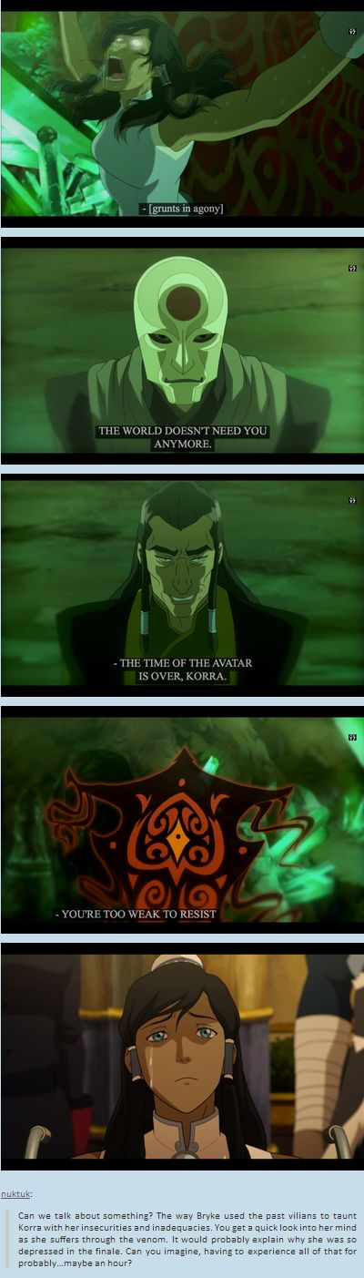 Can we talk about something? The way Bryke used the past vilians to taunt Korra with her insecurities and inadequacies. You get a quick look into her mind as she suffers through the venom. It would probably explain why she was so depressed in the finale. Can you imagine, having to experience all of that for probably…maybe an hour?