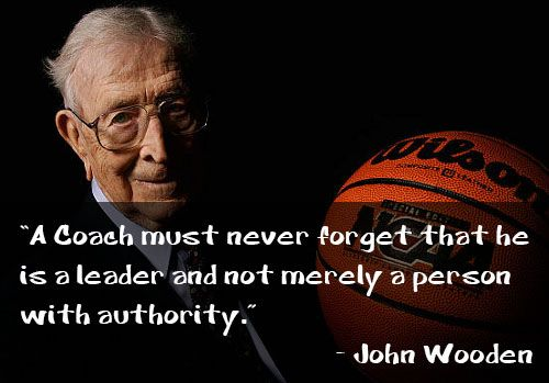 john wooden quotes on players | Coach must never forget that he is a leader and not merely a person ...