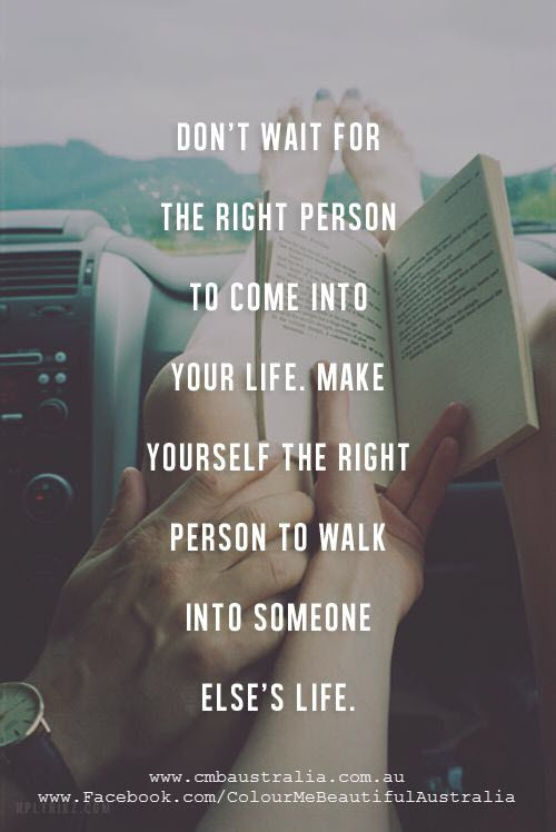 Don't wait for the right person to come into your life. Make yourself the right person to walk into someone else's life.:
