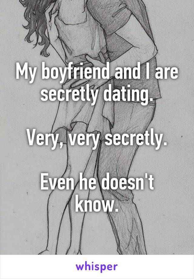 My boyfriend and I are secretly dating. Very, very secretly. Even he doesn't know.