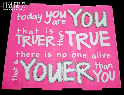 Today you are you... that is truer than true.. there no one alive that is youer than you!