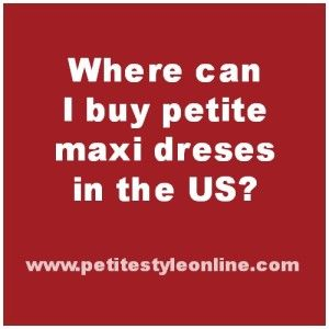"For petite women who are 5ft 4"" and under. Click here to find out which US petite stores & petite brands sell petite maxi dresses."