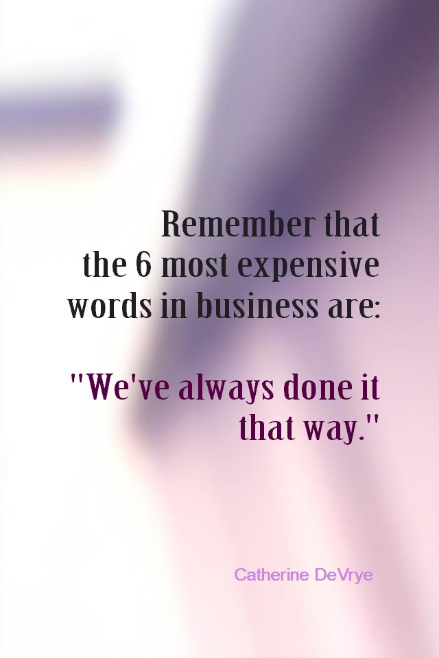 "Daily Quotation for June 1, 2014  #quote  #quoteoftheday Remember that the 6 most expensive words in business are: ""We've always done it that way."" - Catherine DeVrye"