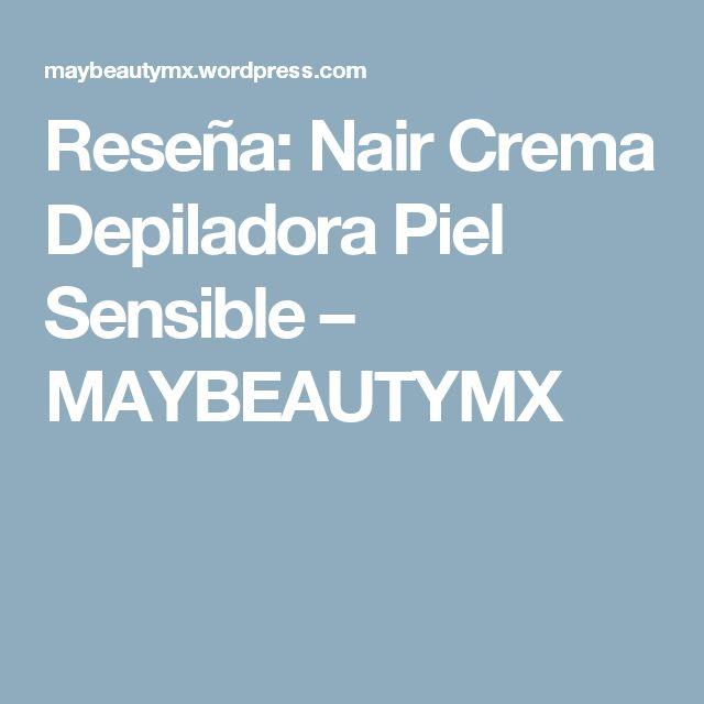 Reseña: Nair Crema Depiladora Piel Sensible – MAYBEAUTYMX