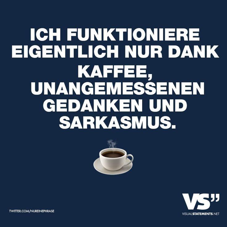 Ich funktioniere eigentlich nur dank Kaffee, unangemessenen Gedanken und Sarkasmus.