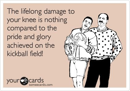 The lifelong damage to your knee is nothing compared to the pride and glory achieved on the kickball field! |