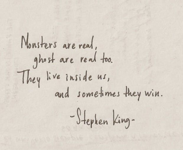 """Monsters are real, ghosts are real too. They live inside us, and sometimes they win."" — Stephen King"