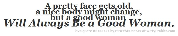 A pretty face gets old, a nice body might change, but a good woman Will Always Be a Good Woman.  - Witty Profiles Quote 6455727 http://wittyprofiles.com/q/6455727
