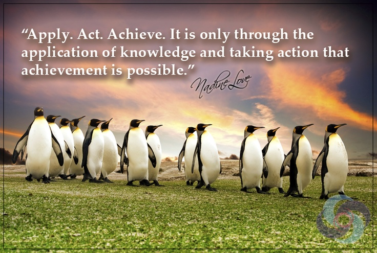 Apply. Act. Achieve. It is only through the application of knowledge and taking action that achievement is possible.