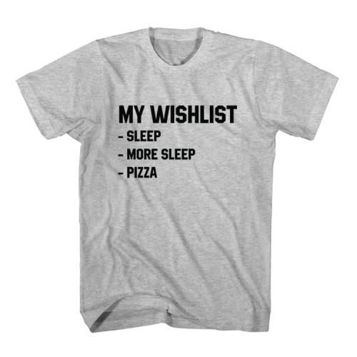 T-Shirt My Wishlist Sleep and Pizza unisex mens womens S, M, L, XL, 2XL color grey and white. Tumblr t-shirt free shipping USA and worldwide.