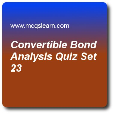 Convertible Bond Analysis Quizzes:   financial markets Quiz 23 Questions and Answers - Practice financial markets and institutions MCQsquestions and answers to learn convertible bond analysis quiz with answers. Practice MCQs to test learning on convertible bond analysis, corporate bonds, impact of financial maturity, bond market securities, types of international bonds quizzes. Online convertible bond analysis worksheets has study guide as conversion values is $8500 and conversion rate..