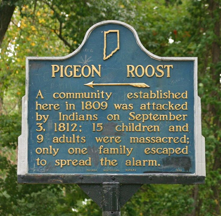 3 September 1812 - Massacre at Pigeon Roost - A war party of Native Americans (mostly Shawnee, but possibly including some Delawares and Potawatomis) made a surprise attack on the village, coordinated with attacks on Fort Harrison (near Terre Haute, Indiana) and Fort Wayne the same month. Twenty-four settlers, including fifteen children, were massacred. Two children were kidnapped. Only four of the Indian attackers were killed.