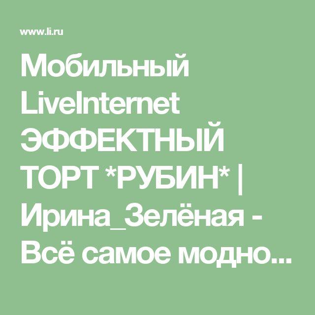 Мобильный LiveInternet ЭФФЕКТНЫЙ ТОРТ *РУБИН* | Ирина_Зелёная - Всё самое модное, интересное и вкусное вы найдёте у perchica |