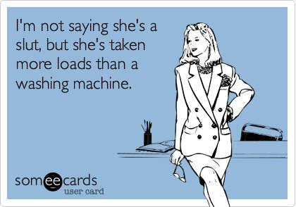 I'm not saying she's a slut, but she's taken more loads than a washing machine. | Confession Ecard | someecards.com