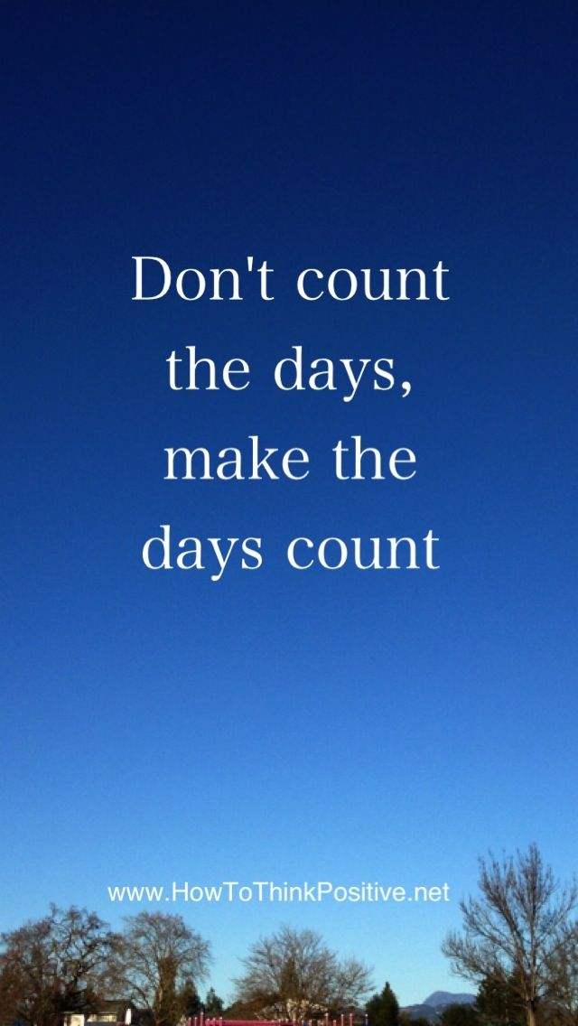 Make Your Day Count Quotes: Don't Count The Days, Make Them Count