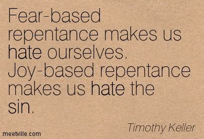 tim keller quotes | Timothy Keller: Fear-based repentance makes us hate ourselves. Joy ...