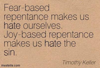 tim keller quotes | Timothy Keller: Fear-based repentance makes us hate ourselves. Joy ...
