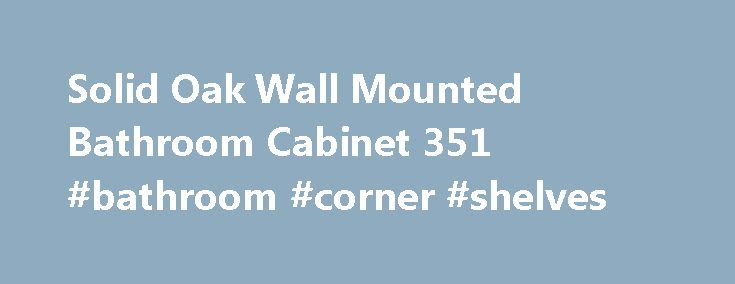 Solid Oak Wall Mounted Bathroom Cabinet 351 #bathroom #corner #shelves http://bathroom.remmont.com/solid-oak-wall-mounted-bathroom-cabinet-351-bathroom-corner-shelves/  #oak bathroom cabinet Delivery: 2-3 working days.Next Day Delivery: upgrade available upon checkout. This Solid Oak wall mounted cabinet is hand made from the very best quality oak and is created with fine care and detailing that you would expect from craftsmen such as dovetail joints. This truly beautiful contemporary…