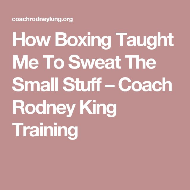 How Boxing Taught Me To Sweat The Small Stuff – Coach Rodney King Training