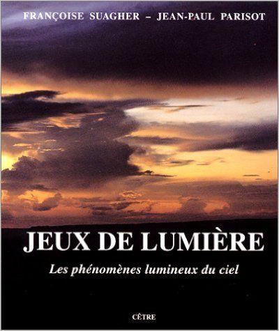 Jeux de lumière : Les phénomènes lumineux du ciel de Françoise Suagher, Jean-Paul Parisot, Edition Cêtre, Besançon 1995 Cote: 535 SUA