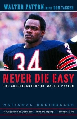 Never Die Easy: The Autobiography of Walter Payton by Walter Payton, Don Yaeger His legacy is towering. Walter Payton—the man they called Sweetness, for the way he ran—remains the most prolific running back in the history of the National Football League, the star of the Chicago Bears' only Super Bowl Championship, eleven times voted the most popular sports figure in Chicago's history. - Goodreads #football