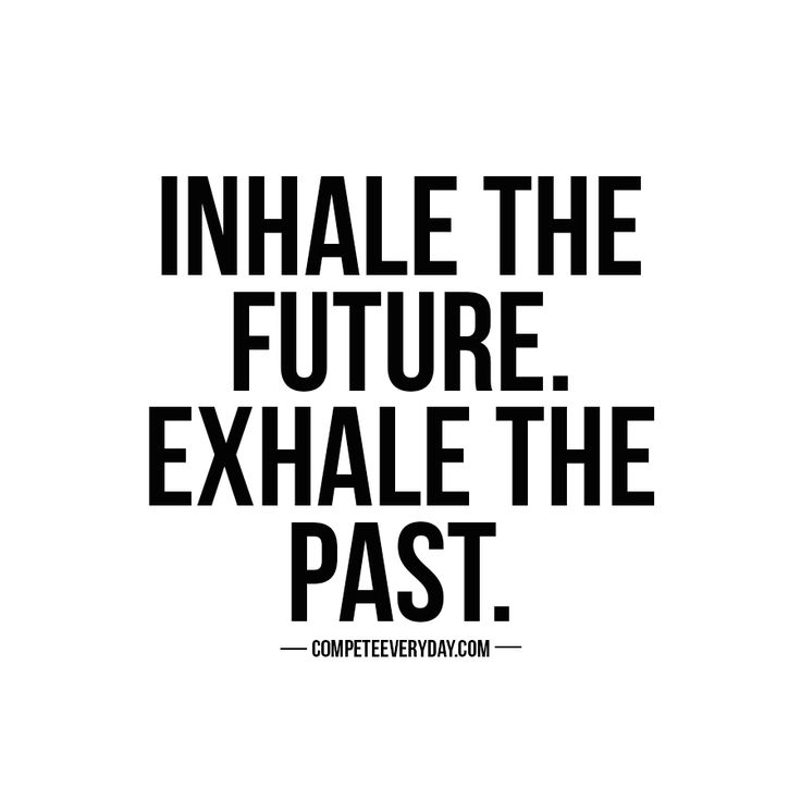 Eyes forward. Inhale the future, exhale the past. Compete every day.